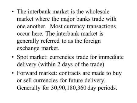 The interbank market is the wholesale market where the major banks trade with one another. Most currency transactions occur here. The interbank market.