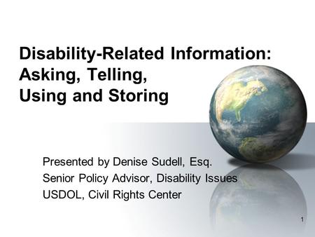 1 Disability-Related Information: Asking, Telling, Using and Storing Presented by Denise Sudell, Esq. Senior Policy Advisor, Disability Issues USDOL, Civil.