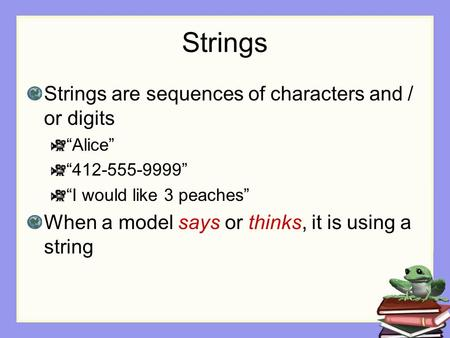 "Strings Strings are sequences of characters and / or digits ""Alice"" ""412-555-9999"" ""I would like 3 peaches"" When a model says or thinks, it is using a."