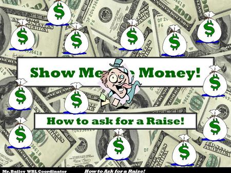 Mr. Bailey WBL Coordinator How to Ask for a Raise! Show Me the Money! How to ask for a Raise!