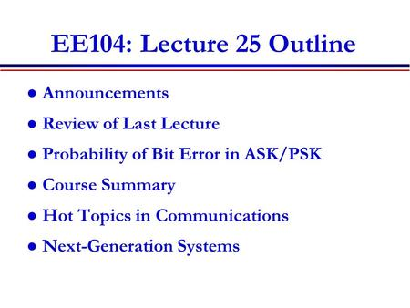 EE104: Lecture 25 Outline Announcements Review of Last Lecture Probability of Bit Error in ASK/PSK Course Summary Hot Topics in Communications Next-Generation.