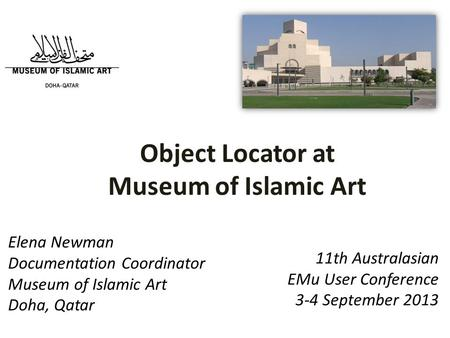 11th Australasian EMu User Conference 3-4 September 2013 Elena Newman Documentation Coordinator Museum of Islamic Art Doha, Qatar Object Locator at Museum.