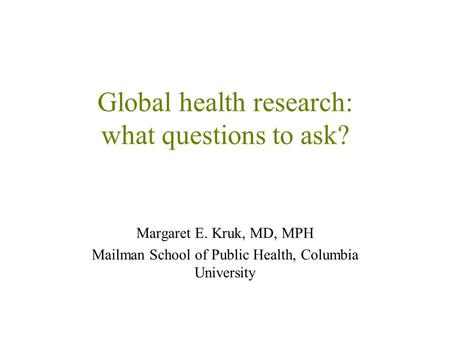 Global health research: what questions to ask? Margaret E. Kruk, MD, MPH Mailman School of Public Health, Columbia University.