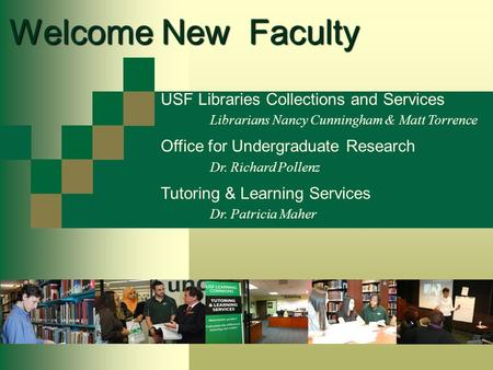 Welcome New Faculty USF Libraries Collections and Services Librarians Nancy Cunningham & Matt Torrence Office for Undergraduate Research Dr. Richard Pollenz.