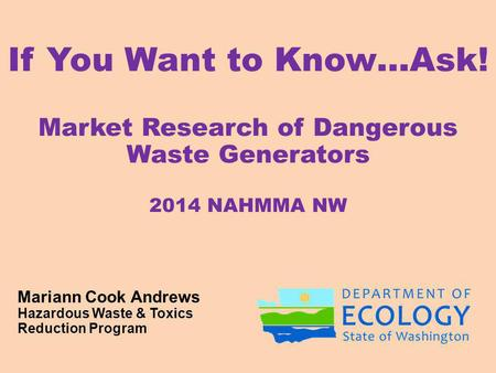 If You Want to Know…Ask! Market Research of Dangerous Waste Generators 2014 NAHMMA NW Mariann Cook Andrews Hazardous Waste & Toxics Reduction Program.