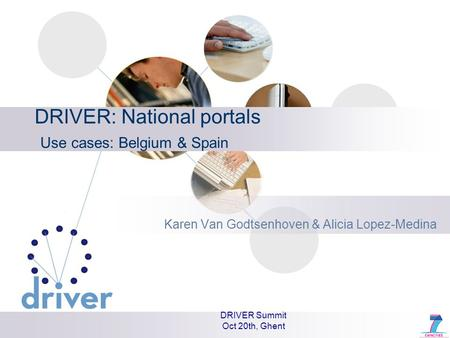 DRIVER Summit Oct 20th, Ghent DRIVER: National portals Use cases: Belgium & Spain Karen Van Godtsenhoven & Alicia Lopez-Medina.