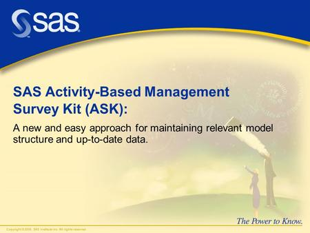 Copyright © 2006, SAS Institute Inc. All rights reserved. SAS Activity-Based Management Survey Kit (ASK): A new and easy approach for maintaining relevant.