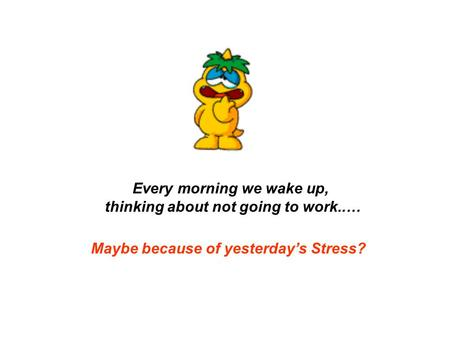 Every morning we wake up, thinking about not going to work..… Maybe because of yesterday's Stress?