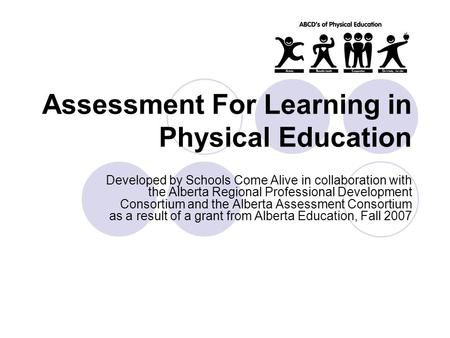 Assessment For Learning in Physical Education Developed by Schools Come Alive in collaboration with the Alberta Regional Professional Development Consortium.