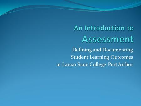 Defining and Documenting Student Learning Outcomes at Lamar State College-Port Arthur.