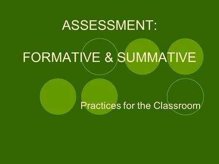 ASSESSMENT: FORMATIVE & SUMMATIVE Practices for the Classroom.