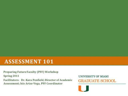 ASSESSMENT 101 Preparing Future Faculty (PFF) Workshop Spring 2011 Facilitators: Dr. Kara Penfield, Director of Academic Assessment; Isis Artze-Vega, PFF.