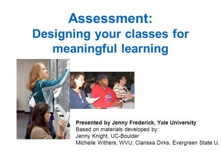 Assessment: Designing your classes for meaningful learning Presented by Jenny Frederick, Yale University Based on materials developed by: Jenny Knight,