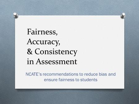 Fairness, Accuracy, & Consistency in Assessment NCATE's recommendations to reduce bias and ensure fairness to students.