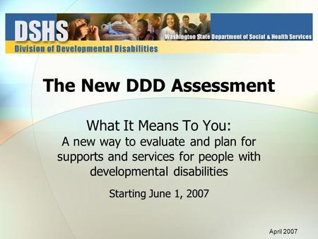 Starting June 1, 2007 The New DDD Assessment What It Means To You: A new way to evaluate and plan for supports and services for people with developmental.