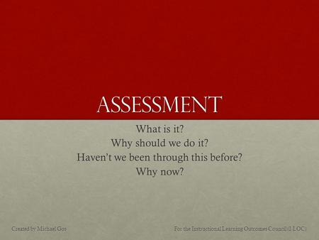 Assessment What is it? Why should we do it? Haven't we been through this before? Why now? For the Instructional Learning Outcomes Council (I-LOC)Created.