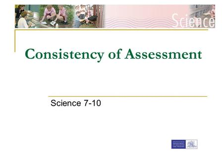 [Insert faculty Banner] Consistency of Assessment Science 7-10.