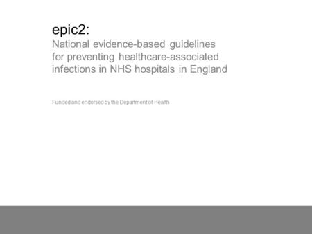 Epic2: National evidence-based guidelines for preventing healthcare-associated infections in NHS hospitals in England Funded and endorsed by the Department.