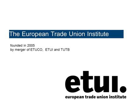 The European Trade Union Institute founded in 2005 by merger of ETUCO, ETUI and TUTB.