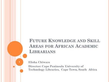 F UTURE K NOWLEDGE AND S KILL A REAS FOR A FRICAN A CADEMIC L IBRARIANS Elisha Chiware Director: Cape Peninsula University of Technology Libraries, Cape.