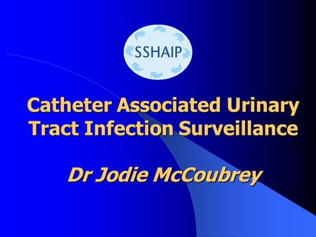 Catheter Associated Urinary Tract Infection Surveillance Dr Jodie McCoubrey.