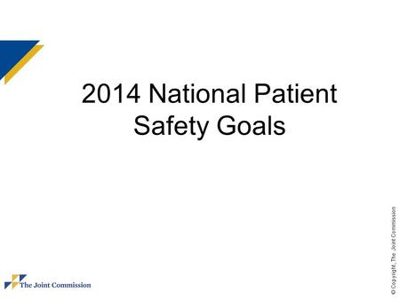 © Copyright, The Joint Commission 2014 National Patient Safety Goals.