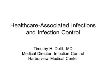 Healthcare-Associated Infections and Infection Control Timothy H. Dellit, MD Medical Director, Infection Control Harborview Medical Center.