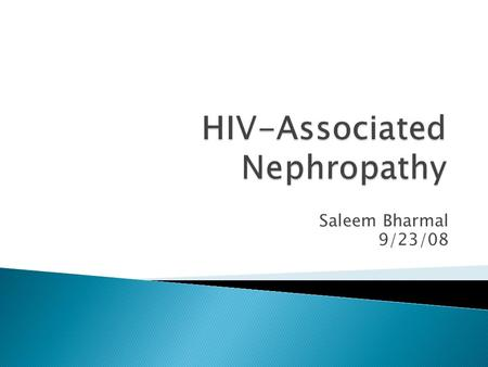 Saleem Bharmal 9/23/08.  Association between HIV and renal disease first reported in 1984  HIV-1 seropositive patients  Renal syndrome characterized.