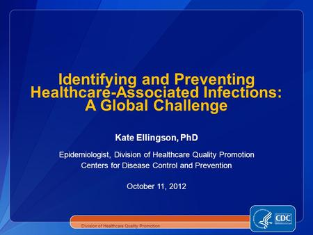 Kate Ellingson, PhD Epidemiologist, Division of Healthcare Quality Promotion Centers for Disease Control and Prevention October 11, 2012 Identifying and.