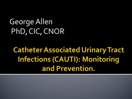 George Allen PhD, CIC, CNOR.  No Disclosures  Identify mandates, clinical & regulatory for monitoring and preventing CAUTI  Review the surveillance.