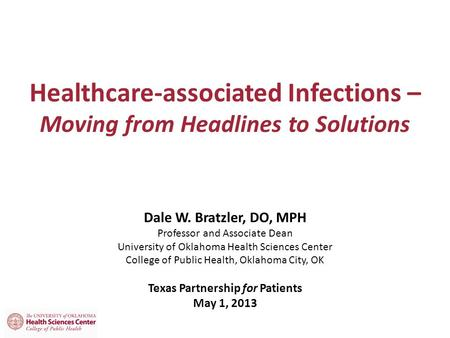 Healthcare-associated Infections – Moving from Headlines to Solutions Dale W. Bratzler, DO, MPH Professor and Associate Dean University of Oklahoma Health.