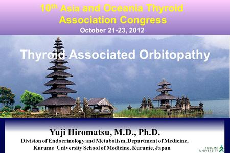 1 Thyroid Associated Orbitopathy 10 th Asia and Oceania Thyroid Association Congress October 21-23, 2012 Yuji Hiromatsu, M.D., Ph.D. Division of Endocrinology.