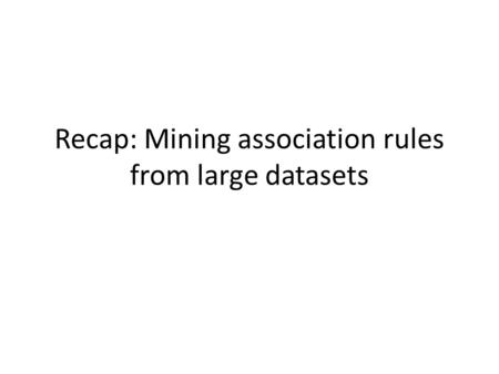 Recap: Mining association rules from large datasets.