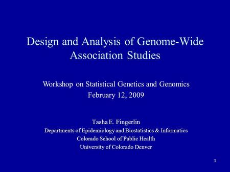 1 Design and Analysis of Genome-Wide Association Studies Tasha E. Fingerlin Departments of Epidemiology and Biostatistics & Informatics Colorado School.