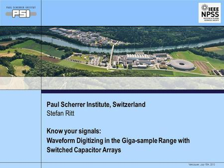 July 15th, 2013Vancouver, Paul Scherrer Institute, Switzerland Know your signals: Waveform Digitizing in the Giga-sample Range with Switched Capacitor.