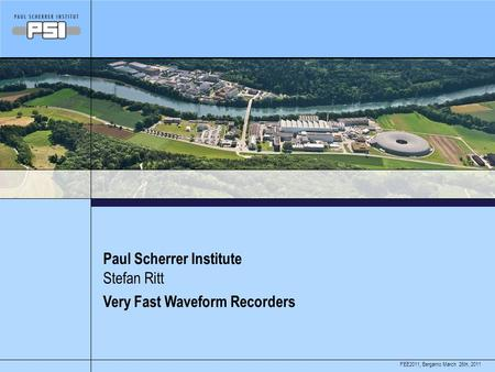 March 26th, 2011FEE2011, Bergamo Paul Scherrer Institute Very Fast Waveform Recorders Stefan Ritt.