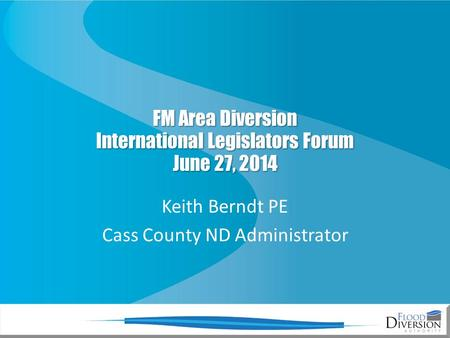 FM Area Diversion International Legislators Forum June 27, 2014 Keith Berndt PE Cass County ND Administrator.