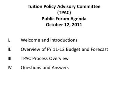 I.Welcome and Introductions II.Overview of FY 11-12 Budget and Forecast III.TPAC Process Overview IV.Questions and Answers Tuition Policy Advisory Committee.