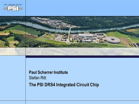 Paul Scherrer Institute The PSI DRS4 Integrated Circuit Chip Stefan Ritt.
