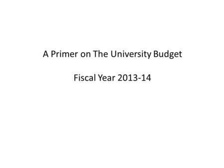 A Primer on The University Budget Fiscal Year 2013-14.