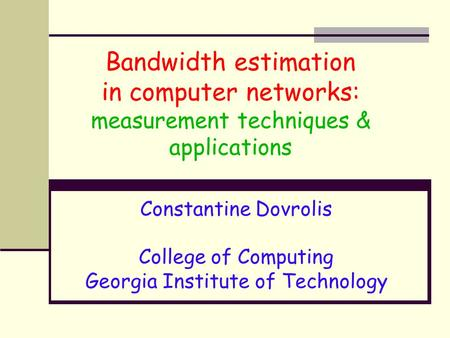 Bandwidth estimation in computer networks: measurement techniques & applications Constantine Dovrolis College of Computing Georgia Institute of Technology.