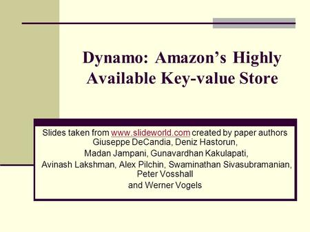 Dynamo: Amazon's Highly Available Key-value Store Slides taken from www.slideworld.com created by paper authors Giuseppe DeCandia, Deniz Hastorun,www.slideworld.com.