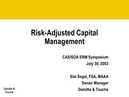 Deloitte & Touche Risk-Adjusted Capital Management CAS/SOA ERM Symposium July 30, 2003 Sim Segal, FSA, MAAA Senior Manager Deloitte & Touche.