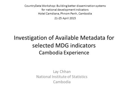 Investigation of Available Metadata for selected MDG indicators Cambodia Experience Lay Chhan National Institute of Statistics Cambodia CountryData Workshop: