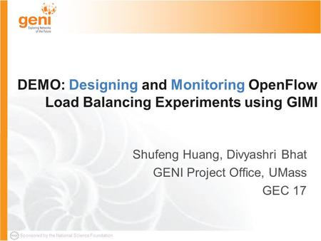 Sponsored by the National Science Foundation DEMO: Designing and Monitoring OpenFlow Load Balancing Experiments using GIMI Shufeng Huang, Divyashri Bhat.