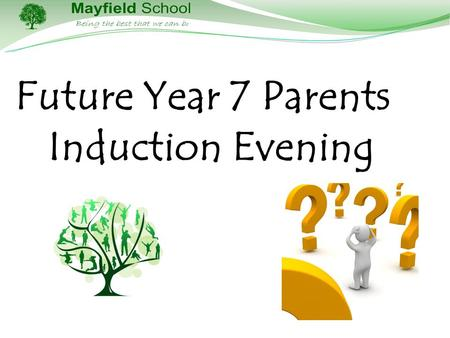 Future Year 7 Parents Induction Evening. The Aim of this Presentation To inform you, the parents/carers, about what year 7 and life at Mayfield will look.