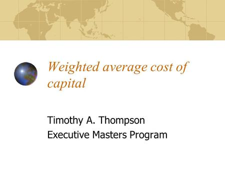Weighted average cost of capital Timothy A. Thompson Executive Masters Program.