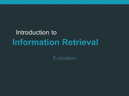 Introduction to Information Retrieval Introduction to Information Retrieval Evaluation.