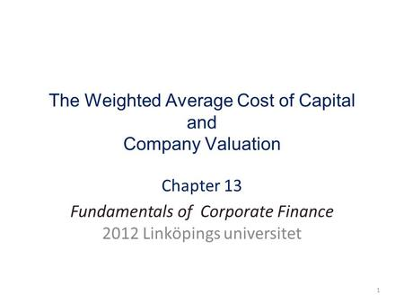 The Weighted Average Cost of Capital and Company Valuation Chapter 13 Fundamentals of Corporate Finance 2012 Linköpings universitet 1.