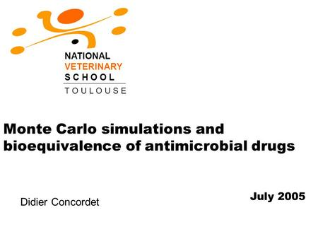 Monte Carlo simulations and bioequivalence of antimicrobial drugs NATIONAL VETERINARY S C H O O L T O U L O U S E July 2005 Didier Concordet.